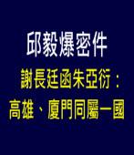 【邱毅爆密件】謝長廷函朱亞衍:高雄、廈門同屬一國|台灣e新聞