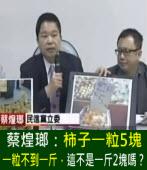 蔡煌瑯:柿子一粒5塊,一粒不到一斤,這不是一斤2塊嗎? |台灣e新聞