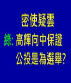 密使疑雲 綠:高輝向中保證公投是為選舉? |台灣e新聞
