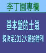 基本盤的士氣將決定2012大選的勝利 | 李丁園專欄|台灣e新聞