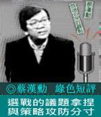 《綠色短評》選戰的議題拿捏與策略攻防分寸|◎ 蔡漢勳|台灣e新聞