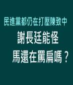 民進黨都仍在打壓陳致中,謝長廷能怪馬英九還在罵扁嗎?|台灣e新聞