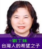 台灣人的希望之子|◎劉丁妹|台灣e新聞