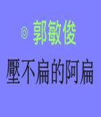 壓不扁的阿扁|◎ 郭敏俊|台灣e新聞