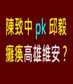 陳致中 pk 邱毅 癱瘓高雄維安?|台灣e新聞