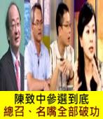 陳致中參選到底 ,總召、名嘴全部破功∣◎ jt|台灣e新聞