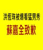 洪恆珠被爆看猛男秀 蘇嘉全致歉|台灣e新聞