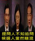 提問人不知追問 候選人當然瞎混∣周天瑞專欄 |台灣e新聞
