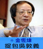 捉包吳敦義  ∣ ◎ 金恆煒|台灣e新聞