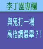 與鬼打一場高格調選舉﹖﹗ | 李丁園專欄|台灣e新聞