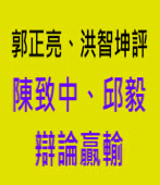 郭正亮、洪智坤等評判陳致中、邱毅辯論贏輸∣台灣e新聞