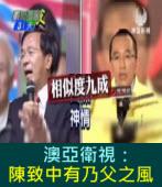 澳亞衛視:辯論炮火全開 陳致中有乃父之風  |台灣e新聞