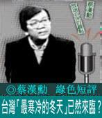 《綠色短評》台灣「最寒冷的冬天」已然來臨 ?|◎ 蔡漢勳|台灣e新聞