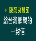 給台灣鄉親的一封信∣◎陳榮良醫師 |台灣e新聞