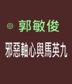 邪惡軸心與馬英九|◎ 郭敏俊|台灣e新聞