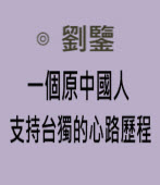一個原中國人支持台獨的心路歷程|◎ 劉鑒|台灣e新聞