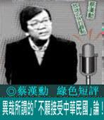 《綠色短評》異哉所謂的「不願接受中華民國」論!|◎ 蔡漢勳|台灣e新聞