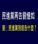 民進黨再告劉憶如,劉:民進黨到底告什麼? |台灣e新聞