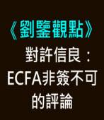 【劉鑒觀點】對許信良:ECFA非簽不可的評論  |台灣e新聞