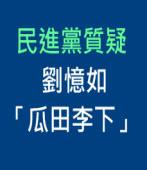 民進黨質疑劉憶如「瓜田李下」 |台灣e新聞