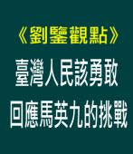 【劉鑒觀點】臺灣人民該勇敢回應馬英九的挑戰|台灣e新聞