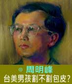 台美男孩割不割包皮?∣◎周明峰|台灣e新聞