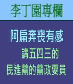 阿扁奔喪有感 - 講五四三的民進黨的黨政要員| 李丁園專欄|台灣e新聞