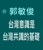 台灣意識是台灣共識的基礎|◎ 郭敏俊|台灣e新聞