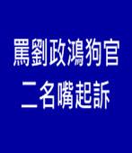 罵劉政鴻狗官 二名嘴起訴 |台灣e新聞