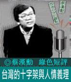 《綠色短評》台灣的十字架與人情義理|◎ 蔡漢勳|台灣e新聞