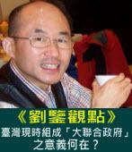 【劉鑒觀點】臺灣現時組成「大聯合政府」之意義何在?  |台灣e新聞