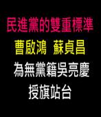 民進黨的雙重標準 - 曹啟鴻蘇貞昌為無黨籍吳亮慶授旗站台|台灣e新聞