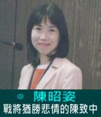 戰將猶勝悲情的陳致中∣◎ 陳昭姿 |台灣e新聞