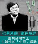 《綠色短評》重視台灣本土主體性的「生死」選戰|◎ 蔡漢勳|台灣e新聞