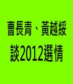 曹長青、黃越綏談2012選情|台灣e新聞