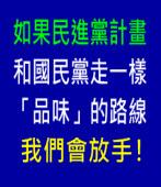 如果民進黨計畫和國民黨走一樣「品味」的路線,我們會放手!|台灣e新聞