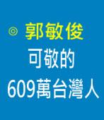 可敬的609萬台灣人|◎ 郭敏俊|台灣e新聞