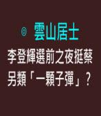李登輝選前之夜挺蔡,另類「一顆子彈」?∣作者:雲山居士|台灣e新聞