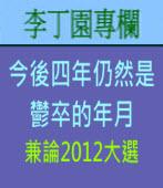 今後四年仍然是鬱卒的年月 (兼論2012大選 )| 李丁園專欄|台灣e新聞