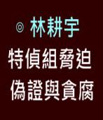 特偵組脅迫偽證與貪腐|◎ 林耕宇 |台灣e新聞