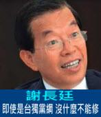 謝長廷:即使是「台獨黨綱」,沒什麼不能修 |台灣e新聞