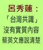 呂秀蓮:「台灣共識」沒有實質內容 蔡英文應說清楚|台灣e新聞