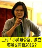 二代「小英辦公室」成立 蔡英文再戰2016?|台灣e新聞