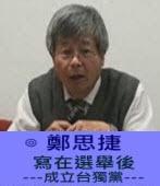 寫在選舉後 ---成立台獨黨---∣◎ 鄭思捷 |台灣e新聞
