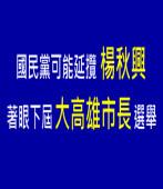 國民黨可能延攬楊秋興  著眼下屆大高雄市長選舉 |台灣e新聞