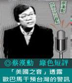 《綠色短評》「美國之音」透露歐巴馬干預台灣的警訊|◎ 蔡漢勳|台灣e新聞
