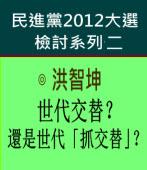 世代交替?還是世代「抓交替」?民進黨2012大選檢討系列二∣◎ 洪智坤|台灣e新聞