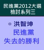 民進黨失去的勝利 (民進黨2012大選檢討系列三)∣◎ 洪智坤|台灣e新聞