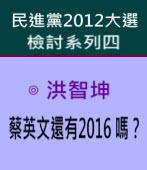 蔡英文還有2016 嗎?( 民進黨2012大選檢討系列四)∣◎ 洪智坤|台灣e新聞
