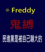 鬼縛 - 民進黨是被自己嚇大的 ∣◎ Freddy|台灣e新聞